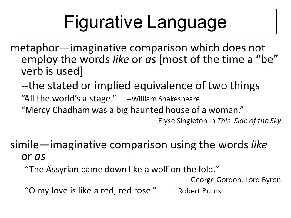 Figurative Language metaphor—imaginative comparison which does not employ the words like or as [most of the time a be verb is used]